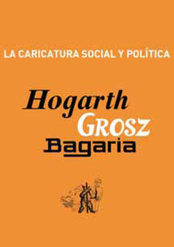 Hogarth, Grosz y Bagaria - La caricatura social y política